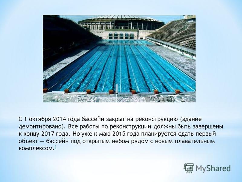 С 1 октября 2014 года бассейн закрыт на реконструкцию (здание демонтировано). Все работы по реконструкции должны быть завершены к концу 2017 года. Но уже к маю 2015 года планируется сдать первый объект бассейн под открытым небом рядом с новым плавате