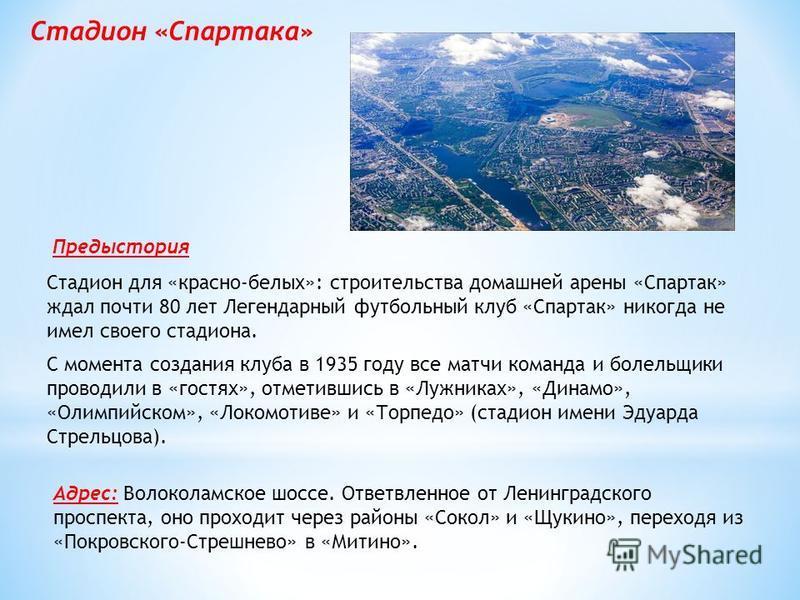 С момента создания клуба в 1935 году все матчи команда и болельщики проводили в «гостях», отметившись в «Лужниках», «Динамо», «Олимпийском», «Локомотиве» и «Торпедо» (стадион имени Эдуарда Стрельцова). Стадион для «красно-белых»: строительства домашн
