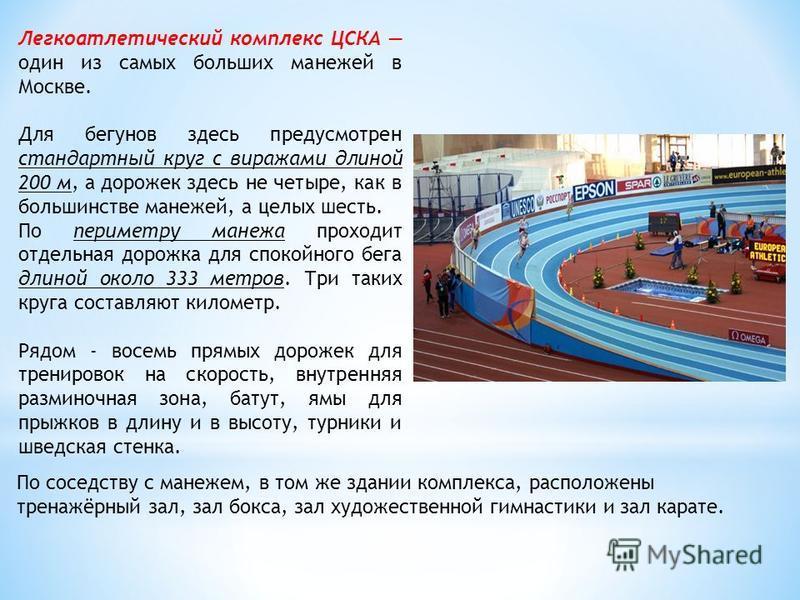 Легкоатлетический комплекс ЦСКА один из самых больших манежей в Москве. Для бегунов здесь предусмотрен стандартный круг с виражами длиной 200 м, а дорожек здесь не четыре, как в большинстве манежей, а целых шесть. По периметру манежа проходит отдельн