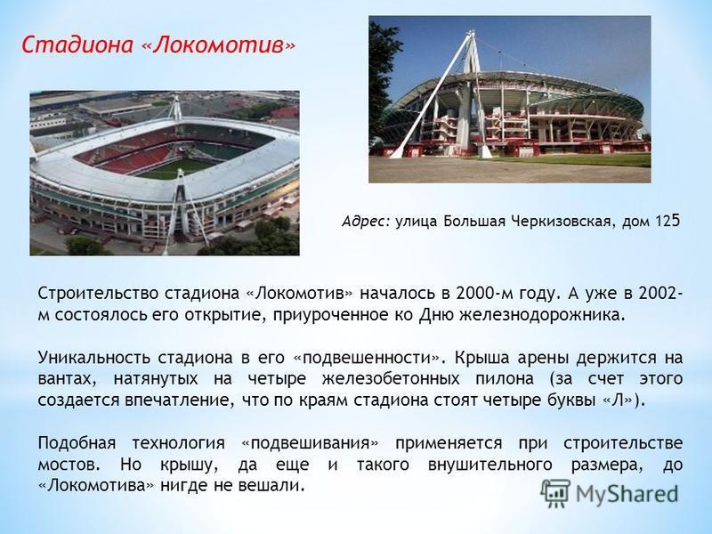 Стадиона «Локомотив» Строительство стадиона «Локомотив» началось в 2000-м году. А уже в 2002- м состоялось его открытие, приуроченное ко Дню железнодорожника. Уникальность стадиона в его «подвешенности». Крыша арены держится на вантах, натянутых на ч