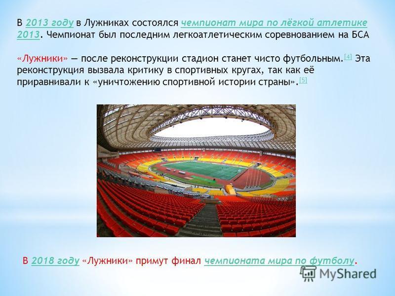 В 2013 году в Лужниках состоялся чемпионат мира по лёгкой атлетике 2013. Чемпионат был последним легкоатлетическим соревнованием на БСА2013 году чемпионат мира по лёгкой атлетике 2013 «Лужники» после реконструкции стадион станет чисто футбольным. [4]