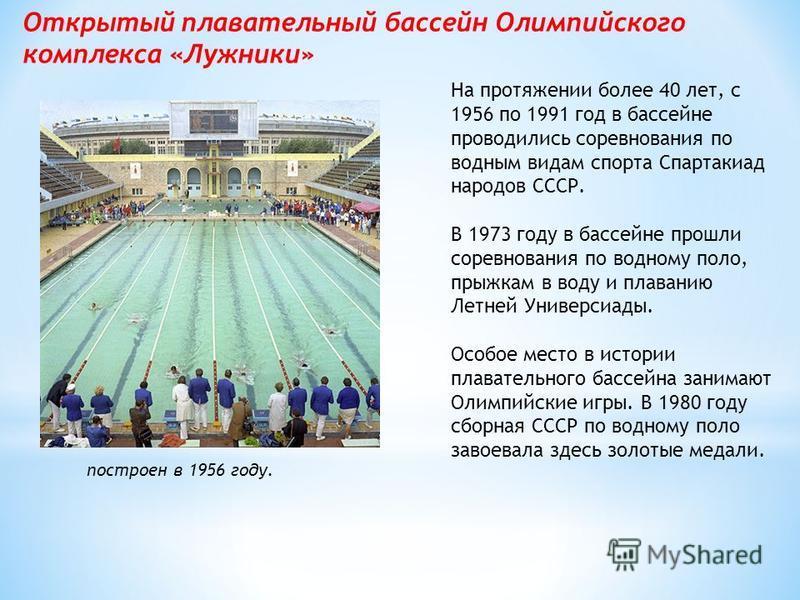 Открытый плавательный бассейн Олимпийского комплекса «Лужники» построен в 1956 году. На протяжении более 40 лет, с 1956 по 1991 год в бассейне проводились соревнования по водным видам спорта Спартакиад народов СССР. В 1973 году в бассейне прошли соре