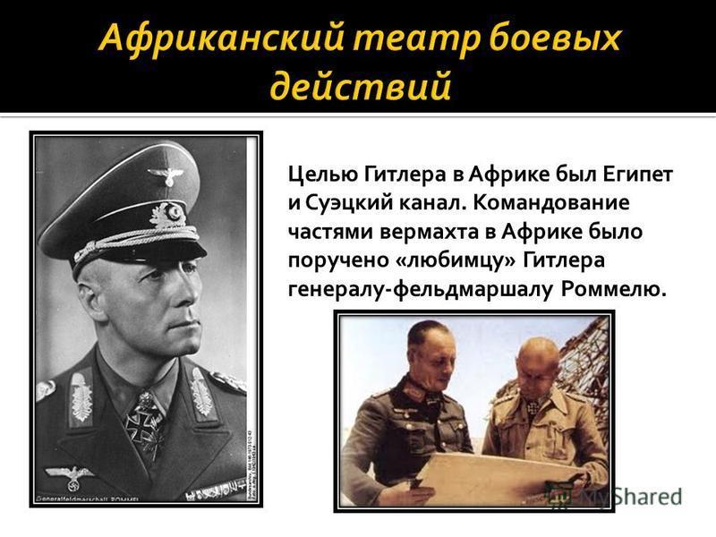 Целью Гитлера в Африке был Египет и Суэцкий канал. Командование частями вермахта в Африке было поручено «любимцу» Гитлера генералу-фельдмаршалу Роммелю.