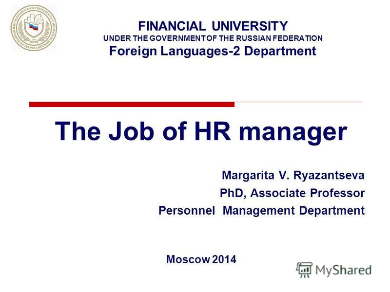 FINANCIAL UNIVERSITY UNDER THE GOVERNMENT OF THE RUSSIAN FEDERATION Foreign Languages-2 Department The Job of HR manager Margarita V. Ryazantseva PhD, Associate Professor Personnel Management Department Moscow 2014