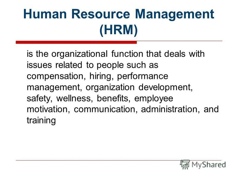 Human Resource Management (HRM) is the organizational function that deals with issues related to people such as compensation, hiring, performance management, organization development, safety, wellness, benefits, employee motivation, communication, ad