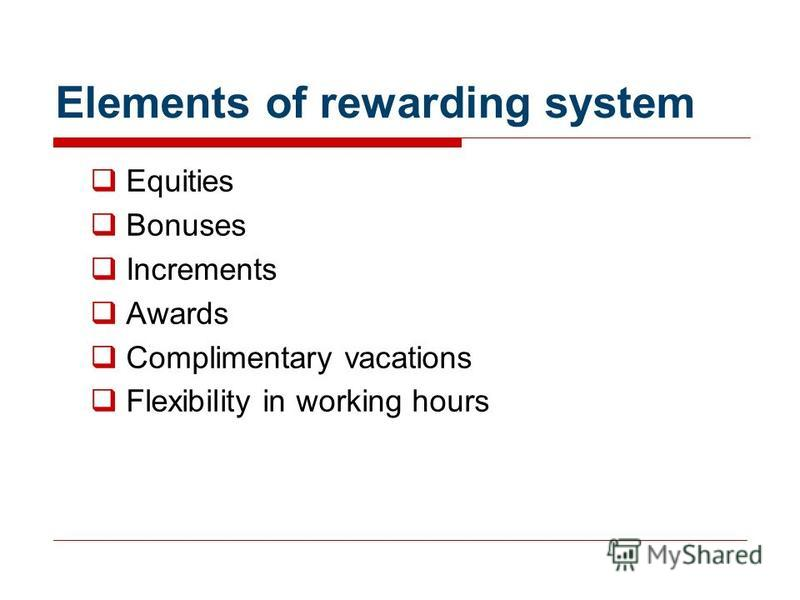 Elements of rewarding system Equities Bonuses Increments Awards Complimentary vacations Flexibility in working hours