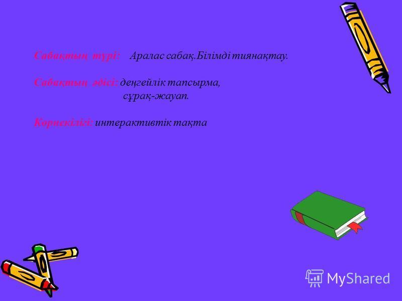 Сабақтың түрі: Аралас сабақ.Білімді тиянақтау. Сабақтың әдісі: деңгейлік тапсырма, сұрақ-жауап. Көрнекілігі: интерактивтік тақта