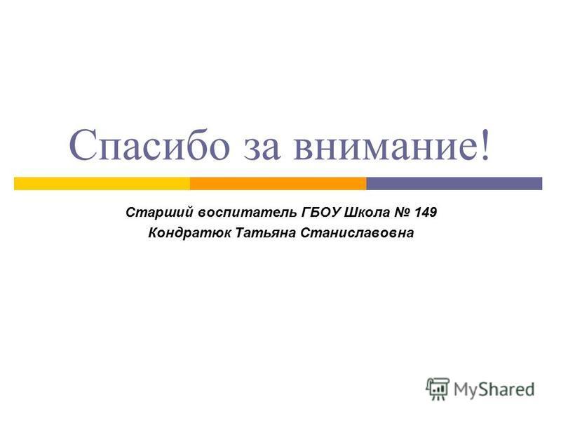 Спасибо за внимание! Старший воспитатель ГБОУ Школа 149 Кондратюк Татьяна Станиславовна