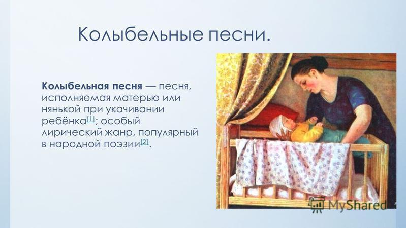 Колыбельные песни. Колыбельная песня песня, исполняемая матерью или нянькой при укачивании ребёнка [1] ; особый лирический жанр, популярный в народной поэзии [2]. [1] [2]