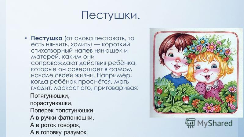 Пестушки. Пестушка (от слова пестовать, то есть нянчить, холить) короткий стихотворный напев нянюшек и матерей, каким они сопровождают действия ребёнка, которые он совершает в самом начале своей жизни. Например, когда ребёнок проснётся, мать гладит,