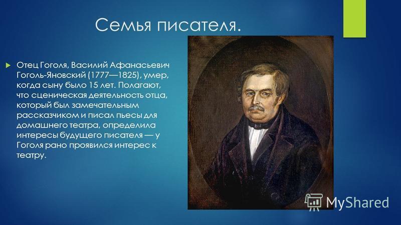 Семья писателя. Отец Гоголя, Василий Афанасьевич Гоголь-Яновский (17771825), умер, когда сыну было 15 лет. Полагают, что сценическая деятельность отца, который был замечательным рассказчиком и писал пьесы для домашнего театра, определила интересы буд
