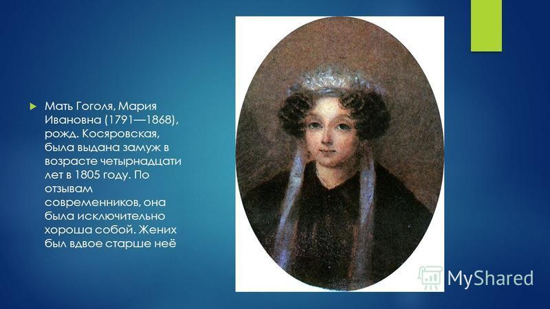 Мать Гоголя, Мария Ивановна (17911868), рожд. Косяровская, была выдана замуж в возрасте четырнадцати лет в 1805 году. По отзывам современников, она была исключительно хороша собой. Жених был вдвое старше неё