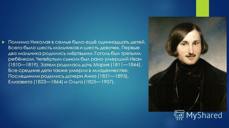Помимо Николая в семье было ещё одиннадцать детей. Всего было шесть мальчиков и шесть девочек. Первые два мальчика родились мёртвыми. Гоголь был третьим ребёнком. Четвёртым сыном был рано умерший Иван (18101819). Затем родилась дочь Мария (18111844).