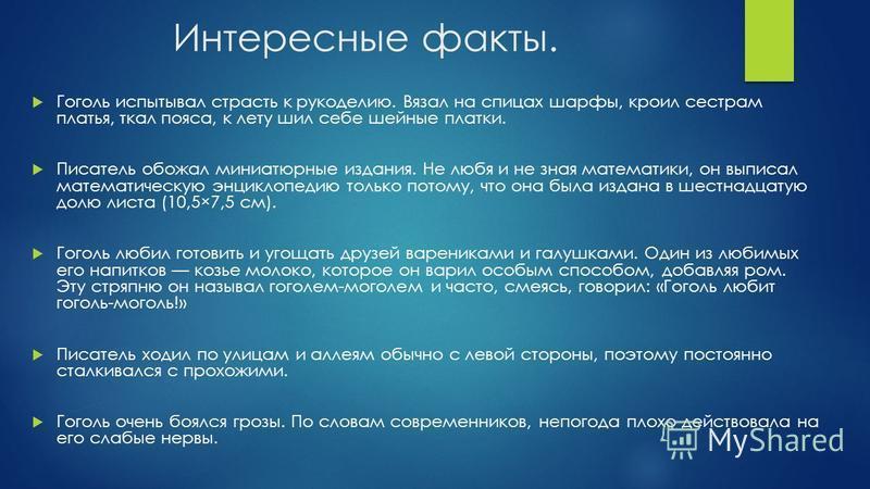 Интересные факты. Гоголь испытывал страсть к рукоделию. Вязал на спицах шарфы, кроил сестрам платья, ткал пояса, к лету шил себе шейные платки. Писатель обожал миниатюрные издания. Не любя и не зная математики, он выписал математическую энциклопедию