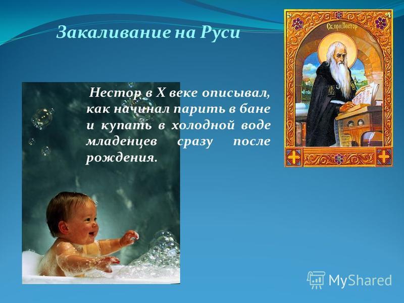Нестор в X веке описывал, как начинал парить в бане и купать в холодной воде младенцев сразу после рождения. Закаливание на Руси