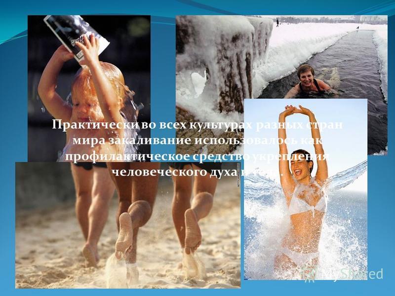 Практически во всех культурах разных стран мира закаливание использовалось как профилактическое средство укрепления человеческого духа и тела.