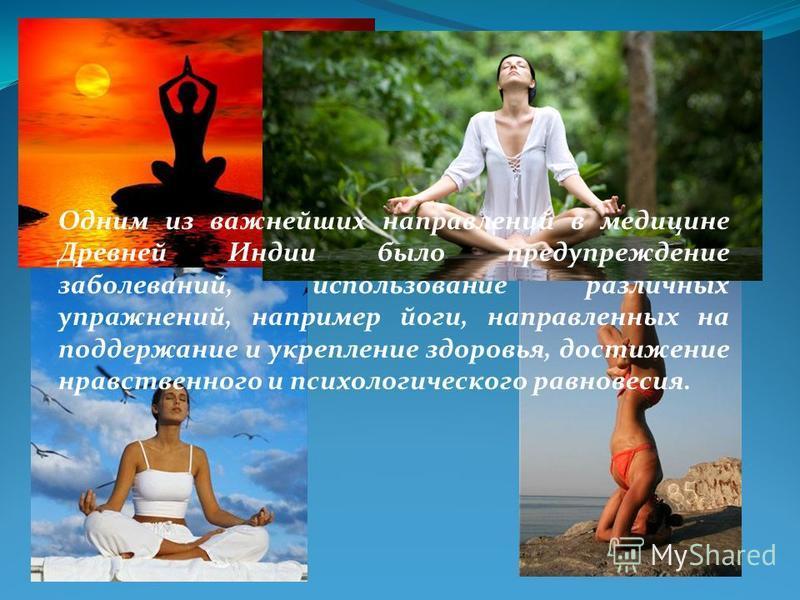 Одним из важнейших направлений в медицине Древней Индии было предупреждение заболеваний, использование различных упражнений, например йоги, направленных на поддержание и укрепление здоровья, достижение нравственного и психологического равновесия.