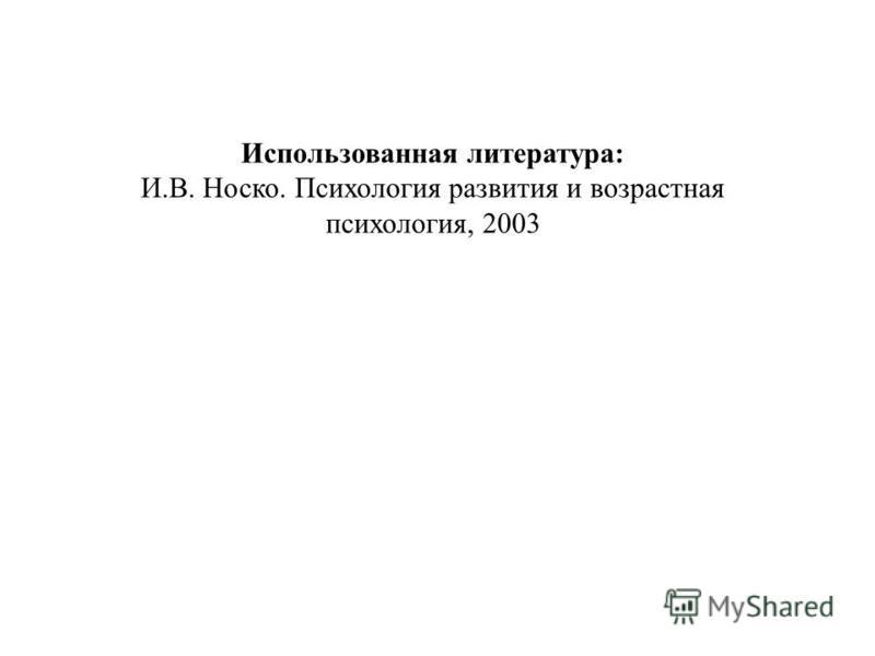 Использованная литература: И.В. Носко. Психология развития и возрастная психология, 2003