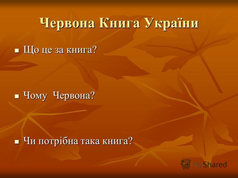 Червона Книга України Що це за книга? Що це за книга? Чому Червона? Чому Червона? Чи потрібна така книга? Чи потрібна така книга?