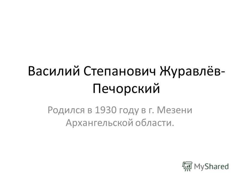 Василий Степанович Журавлёв- Печорский Родился в 1930 году в г. Мезени Архангельской области.