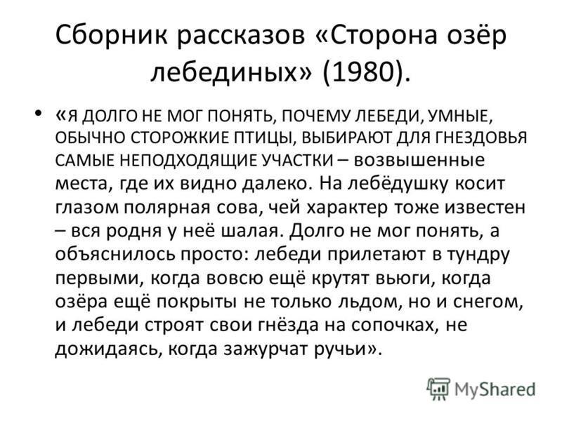 Сборник рассказов «Сторона озёр лебединых» (1980). « Я ДОЛГО НЕ МОГ ПОНЯТЬ, ПОЧЕМУ ЛЕБЕДИ, УМНЫЕ, ОБЫЧНО СТОРОЖКИЕ ПТИЦЫ, ВЫБИРАЮТ ДЛЯ ГНЕЗДОВЬЯ САМЫЕ НЕПОДХОДЯЩИЕ УЧАСТКИ – возвышенные места, где их видно далеко. На лебёдушку косит глазом полярная с