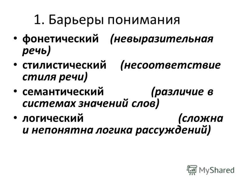 1. Барьеры понимания фонетический (невыразительная речь) стилистический (несоответствие стиля речи) семантический (различие в системах значений слов) логический (сложна и непонятна логика рассуждений)