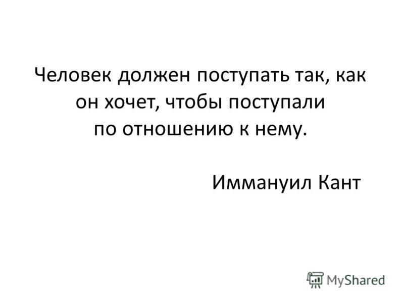 Человек должен поступать так, как он хочет, чтобы поступали по отношению к нему. Иммануил Кант