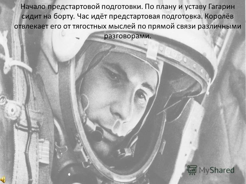 Начало предстартовой подготовки. По плану и уставу Гагарин сидит на борту. Час идёт предстартовая подготовка. Королёв отвлекает его от тягостных мыслей по прямой связи различными разговорами.