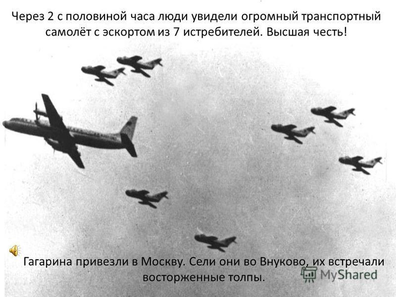 Гагарина привезли в Москву. Сели они во Внуково, их встречали восторженные толпы. Через 2 с половиной часа люди увидели огромный транспортный самолёт с эскортом из 7 истребителей. Высшая честь!