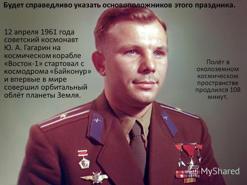 Будет справедливо указать основоположников этого праздника. 12 апреля 1961 года советский космонавт Ю. А. Гагарин на космическом корабле «Восток-1» стартовал с космодрома «Байконур» и впервые в мире совершил орбитальный облёт планеты Земля. Полёт в о