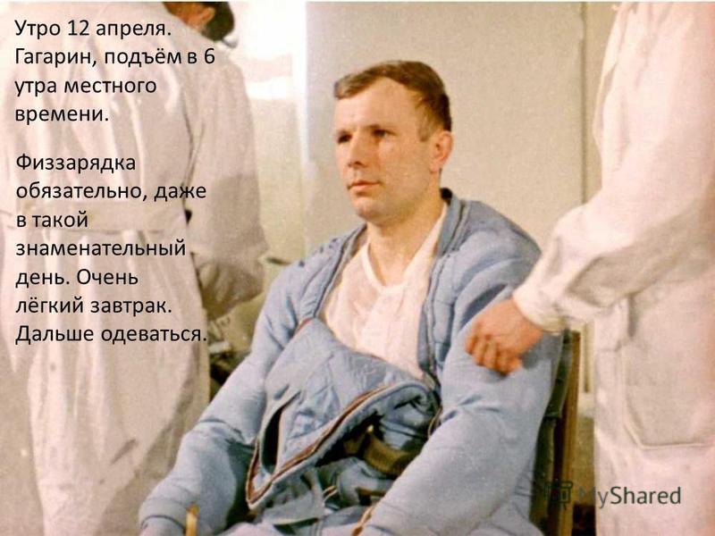 Утро 12 апреля. Гагарин, подъём в 6 утра местного времени. Физзарядка обязательно, даже в такой знаменательный день. Очень лёгкий завтрак. Дальше одеваться.