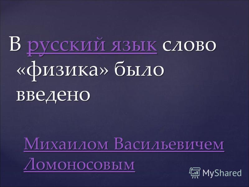 В русский язык слово «физика» было введено русский язык русский язык Михаилом Васильевичем Ломоносовым Михаилом Васильевичем Ломоносовым