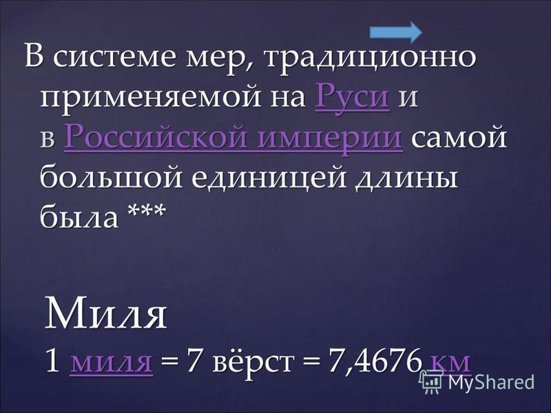 В системе мер, традиционно применяемой на Руси и в Российской империи самой большой единицей длины была *** Руси Российской империи Руси Российской империи Миля 1 миля = 7 вёрст = 7,4676 км милякммилякм