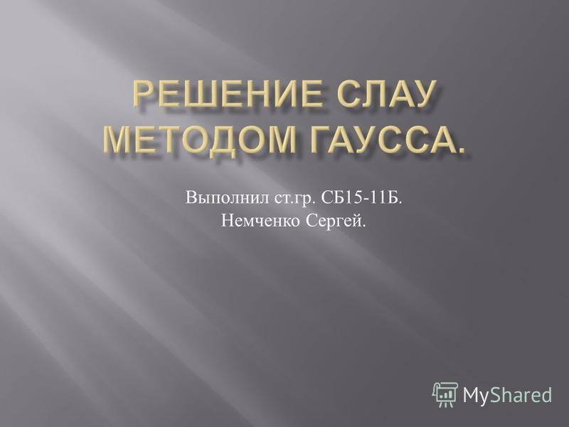 Выполнил ст. гр. СБ 15-11 Б. Немченко Сергей.