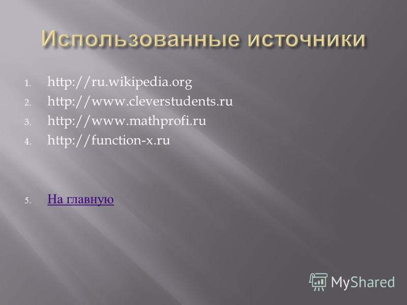 1. http://ru.wikipedia.org 2. http://www.cleverstudents.ru 3. http://www.mathprofi.ru 4. http://function-x.ru 5. На главную На главную