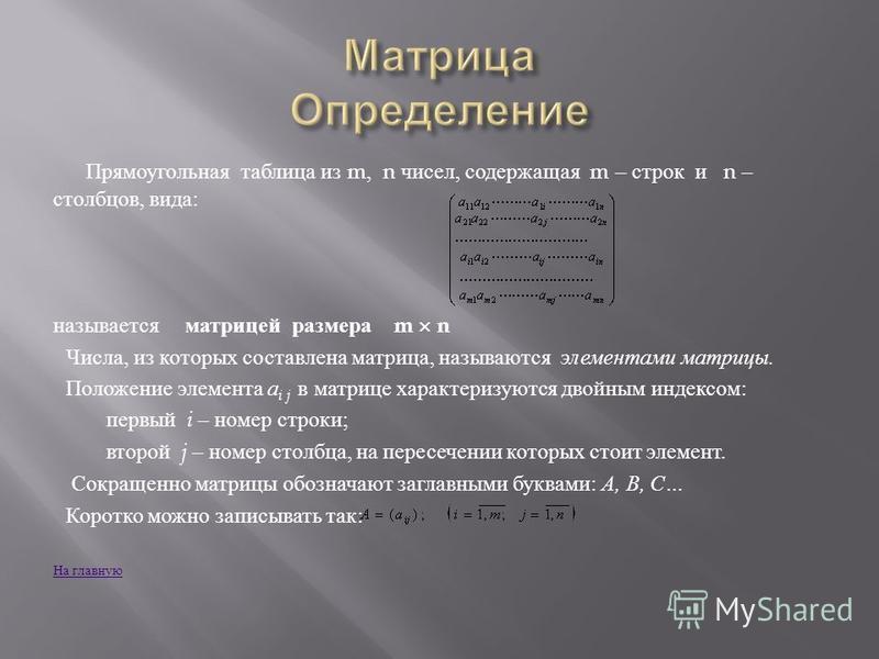 Прямоугольная таблица из m, n чисел, содержащая m – строк и n – столбцов, вида : называется матрицей размера m n Числа, из которых составлена матрица, называются элементами матрицы. Положение элемента а i j в матрице характеризуются двойным индексом