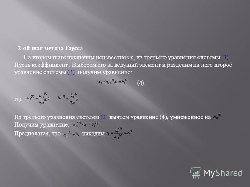 2- ой шаг метода Гаусса На втором шаге исключим неизвестное х 2 из третьего уравнения системы (3). Пусть коэффициент. Выберем его за ведущий элемент и разделим на него второе уравнение системы (3), получим уравнение :(3) где Из третьего уравнения сис
