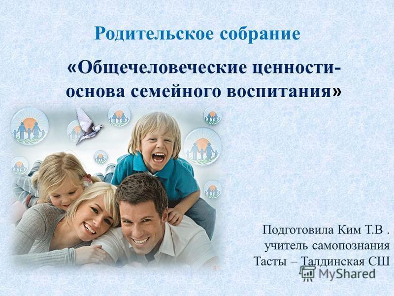 Родительское собрание Подготовила Ким Т.В. учитель самопознания Тасты – Талдинская СШ « Общечеловеческие ценности- основа семейного воспитания »