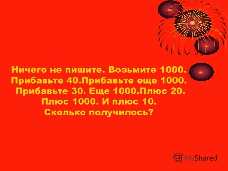 Ничего не пишите. Возьмите 1000. Прибавьте 40. Прибавьте еще 1000. Прибавьте 30. Еще 1000. Плюс 20. Плюс 1000. И плюс 10. Сколько получилось?