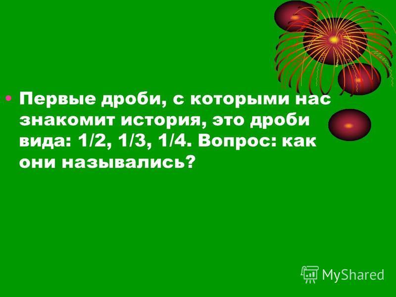 Первые дроби, с которыми нас знакомит история, это дроби вида: 1/2, 1/3, 1/4. Вопрос: как они назывались?