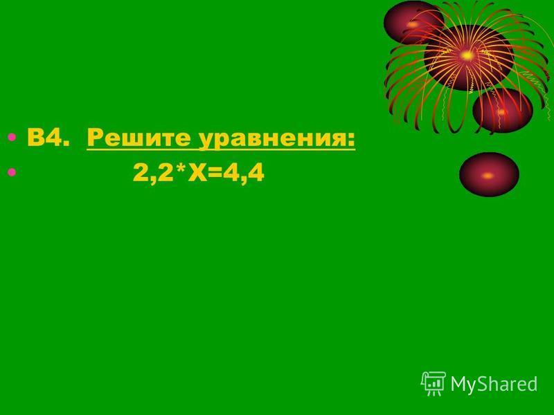 В4. Решите уравнения: 2,2*Х=4,4