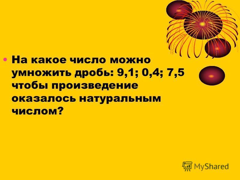 На какое число можно умножить дробь: 9,1; 0,4; 7,5 чтобы произведение оказалось натуральным числом?