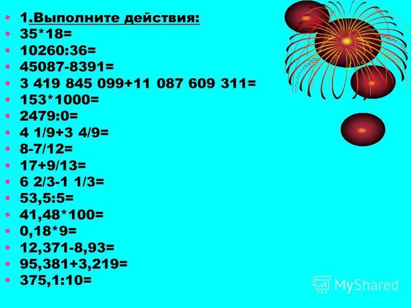 1. Выполните действия: 35*18= 10260:36= 45087-8391= 3 419 845 099+11 087 609 311= 153*1000= 2479:0= 4 1/9+3 4/9= 8-7/12= 17+9/13= 6 2/3-1 1/3= 53,5:5= 41,48*100= 0,18*9= 12,371-8,93= 95,381+3,219= 375,1:10=