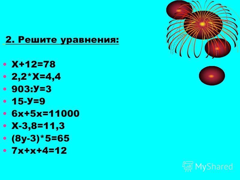 2. Решите уравнения: Х+12=78 2,2*Х=4,4 903:У=3 15-У=9 6 х+5 х=11000 Х-3,8=11,3 (8 у-3)*5=65 7 х+х+4=12