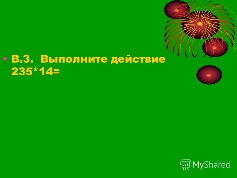 В.3. Выполните действие 235*14=