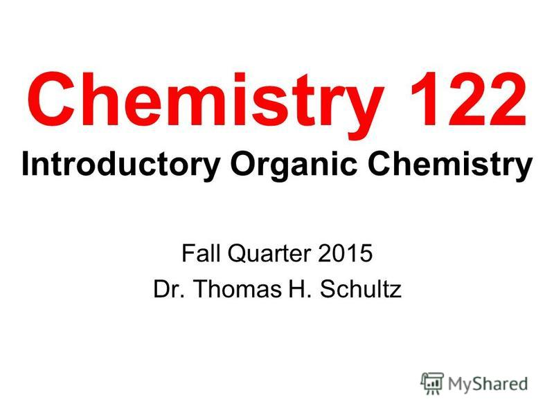Chemistry 122 Introductory Organic Chemistry Fall Quarter 2015 Dr. Thomas H. Schultz