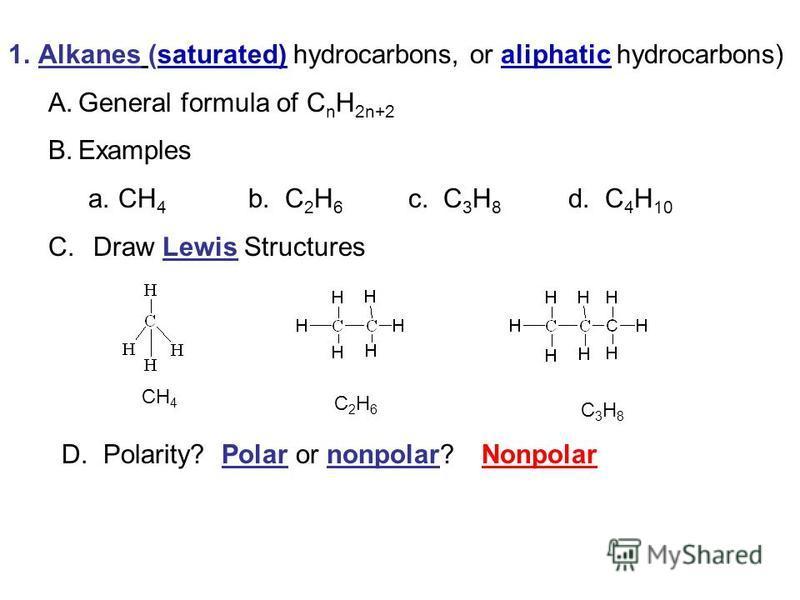 1.Alkanes (saturated) hydrocarbons, or aliphatic hydrocarbons) A.General formula of C n H 2n+2 B.Examples a.CH 4 b. C 2 H 6 c. C 3 H 8 d. C 4 H 10 C. Draw Lewis Structures CH 4 C 2 H 6 C 3 H 8 D. Polarity? Polar or nonpolar?Nonpolar