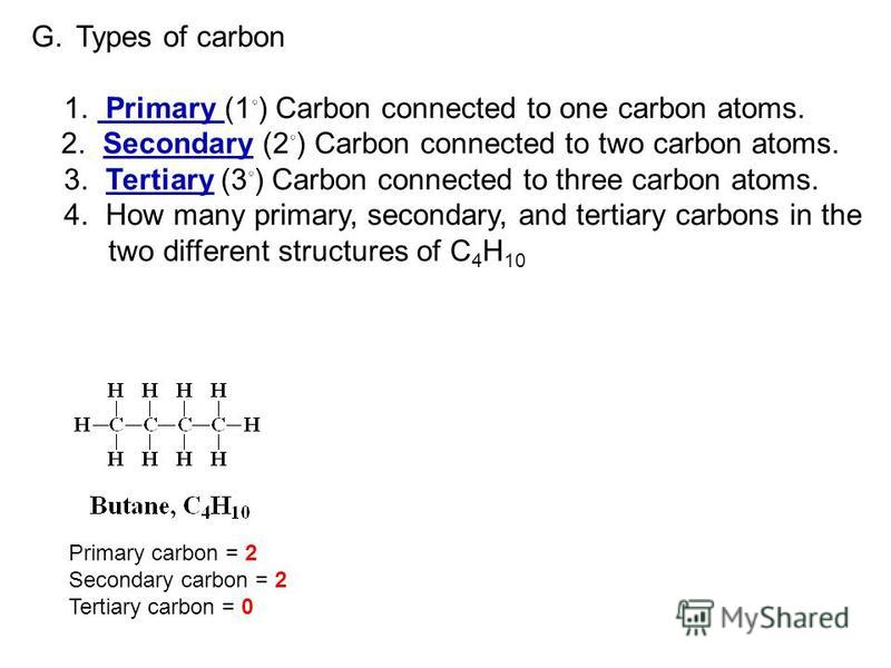 G.Types of carbon 1. Primary (1 ) Carbon connected to one carbon atoms. 2. Secondary (2 ) Carbon connected to two carbon atoms. 3. Tertiary (3 ) Carbon connected to three carbon atoms. 4. How many primary, secondary, and tertiary carbons in the two d