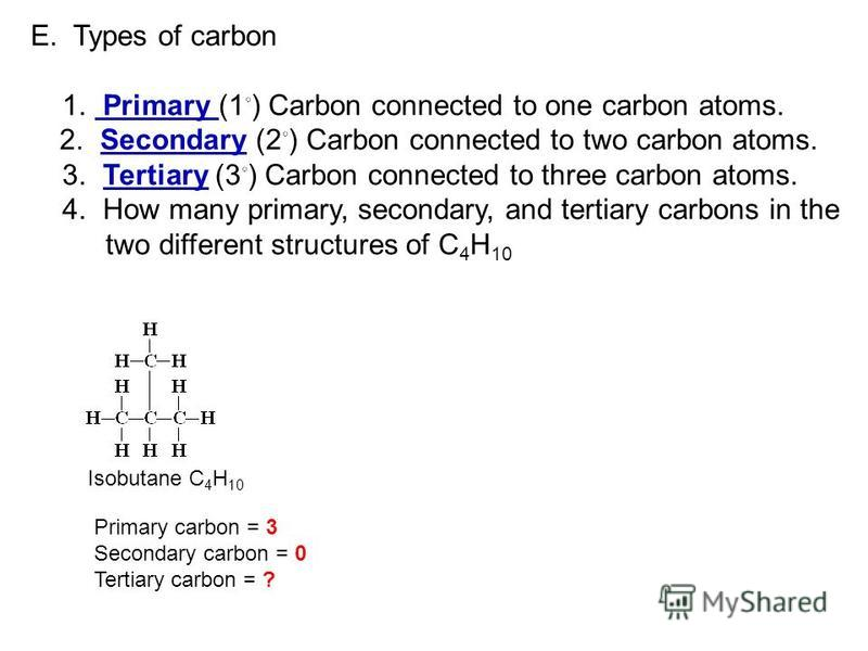 E. Types of carbon 1. Primary (1 ) Carbon connected to one carbon atoms. 2. Secondary (2 ) Carbon connected to two carbon atoms. 3. Tertiary (3 ) Carbon connected to three carbon atoms. 4. How many primary, secondary, and tertiary carbons in the two