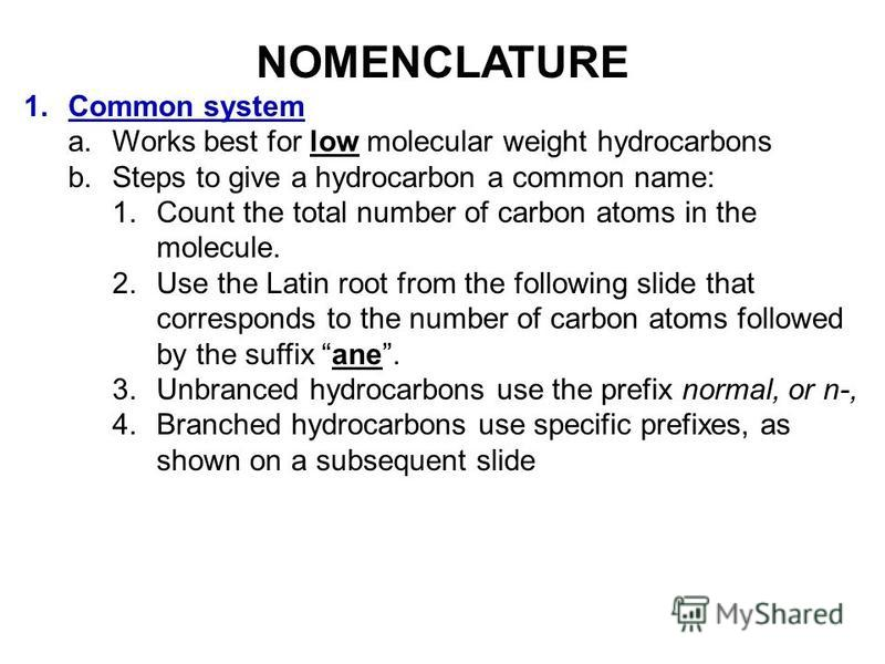 NOMENCLATURE 1.Common system a.Works best for low molecular weight hydrocarbons b.Steps to give a hydrocarbon a common name: 1.Count the total number of carbon atoms in the molecule. 2.Use the Latin root from the following slide that corresponds to t